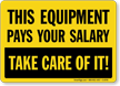 Equipment Pays Your Salary Take Care Sign